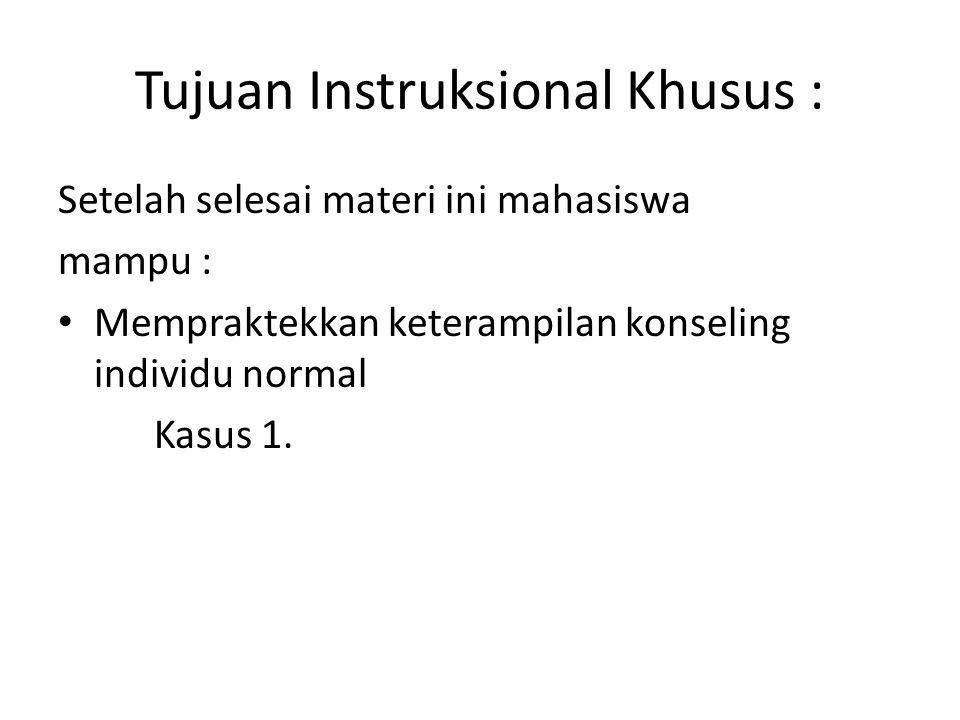 Tujuan Instruksional Khusus : Setelah selesai materi ini mahasiswa mampu : Mempraktekkan keterampilan konseling individu normal Kasus 1.