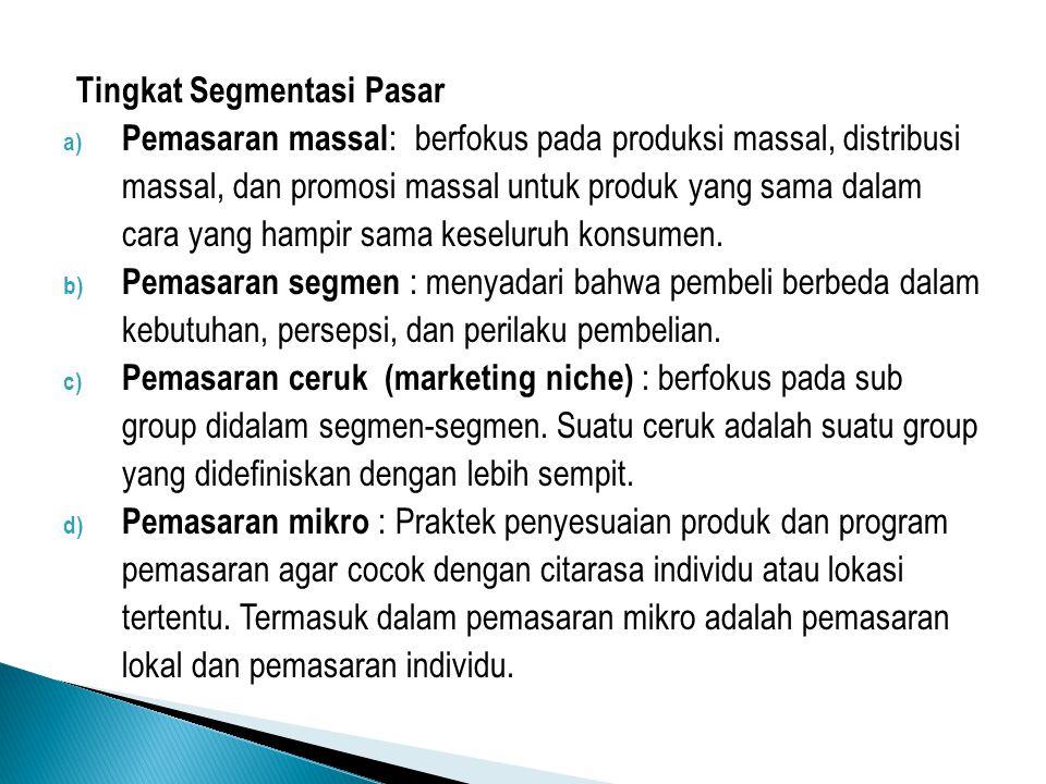 Tingkat Segmentasi Pasar a) Pemasaran massal : berfokus pada produksi massal, distribusi massal, dan promosi massal untuk produk yang sama dalam cara
