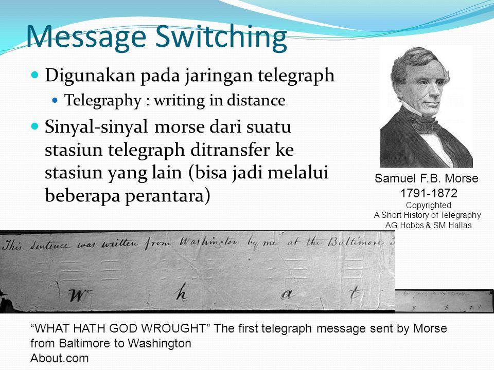 Message Switching Digunakan pada jaringan telegraph Telegraphy : writing in distance Sinyal-sinyal morse dari suatu stasiun telegraph ditransfer ke stasiun yang lain (bisa jadi melalui beberapa perantara) Samuel F.B.