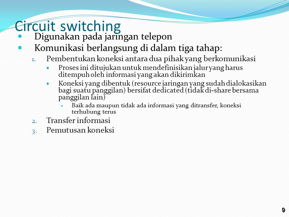 9 Circuit switching Digunakan pada jaringan telepon Komunikasi berlangsung di dalam tiga tahap: 1.