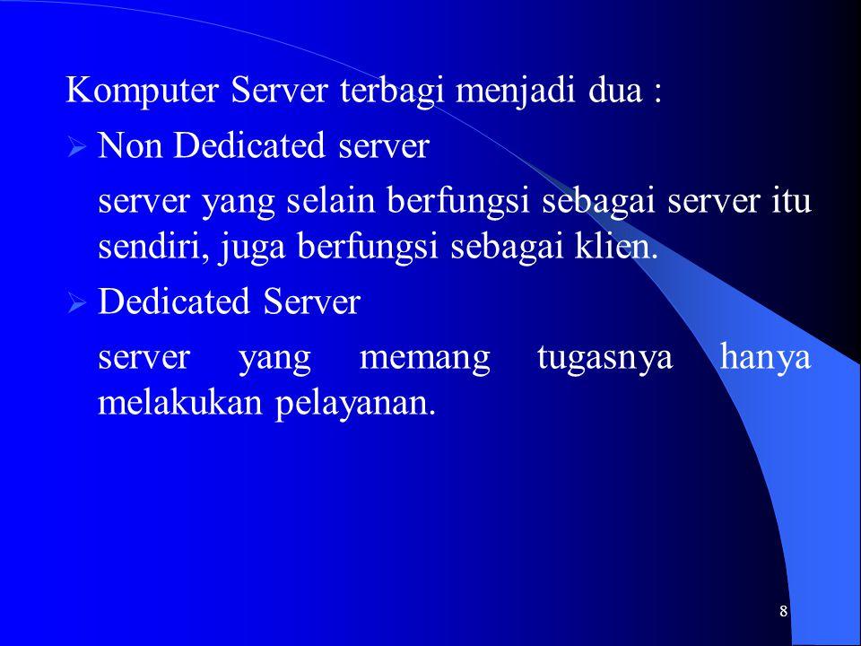 8 Komputer Server terbagi menjadi dua :  Non Dedicated server server yang selain berfungsi sebagai server itu sendiri, juga berfungsi sebagai klien.