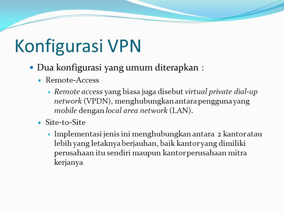 Konfigurasi VPN Dua konfigurasi yang umum diterapkan : Remote-Access Remote access yang biasa juga disebut virtual private dial-up network (VPDN), menghubungkan antara pengguna yang mobile dengan local area network (LAN).