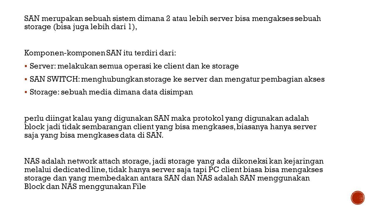 SAN merupakan sebuah sistem dimana 2 atau lebih server bisa mengakses sebuah storage (bisa juga lebih dari 1), Komponen-komponen SAN itu terdiri dari:  Server: melakukan semua operasi ke client dan ke storage  SAN SWITCH: menghubungkan storage ke server dan mengatur pembagian akses  Storage: sebuah media dimana data disimpan perlu diingat kalau yang digunakan SAN maka protokol yang digunakan adalah block jadi tidak sembarangan client yang bisa mengkases, biasanya hanya server saja yang bisa mengkases data di SAN.
