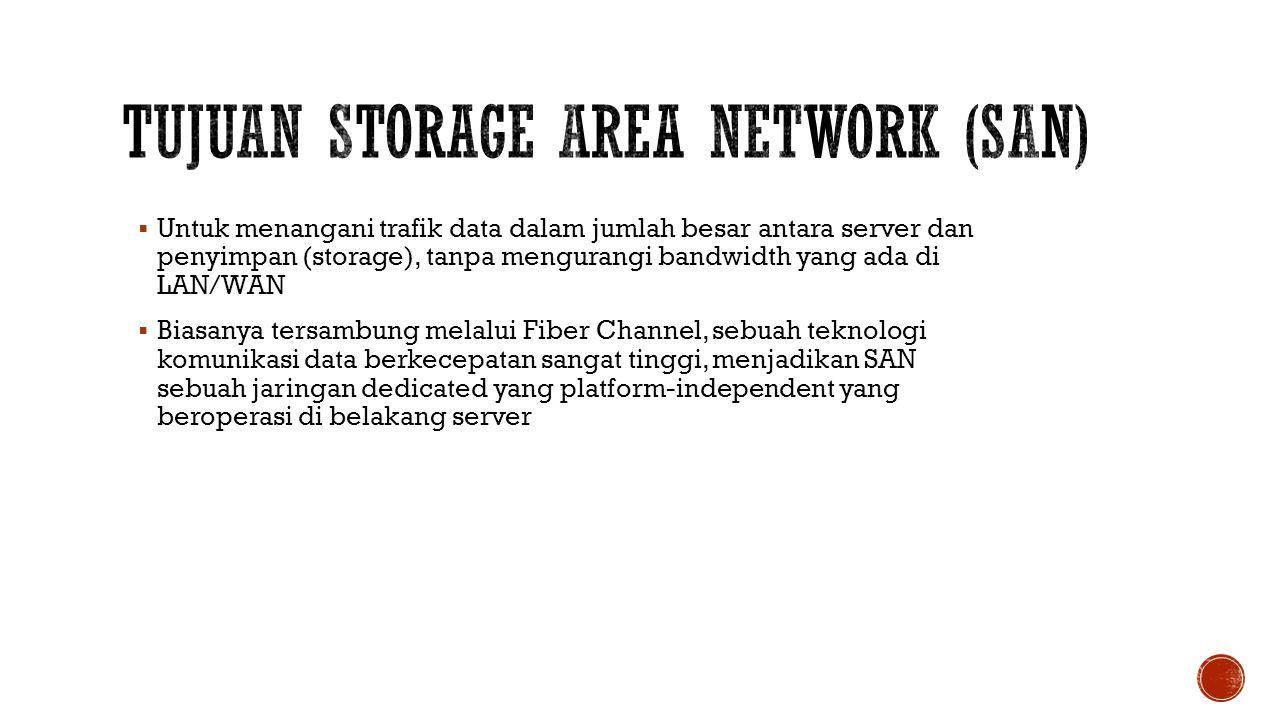  Untuk menangani trafik data dalam jumlah besar antara server dan penyimpan (storage), tanpa mengurangi bandwidth yang ada di LAN/WAN  Biasanya ters
