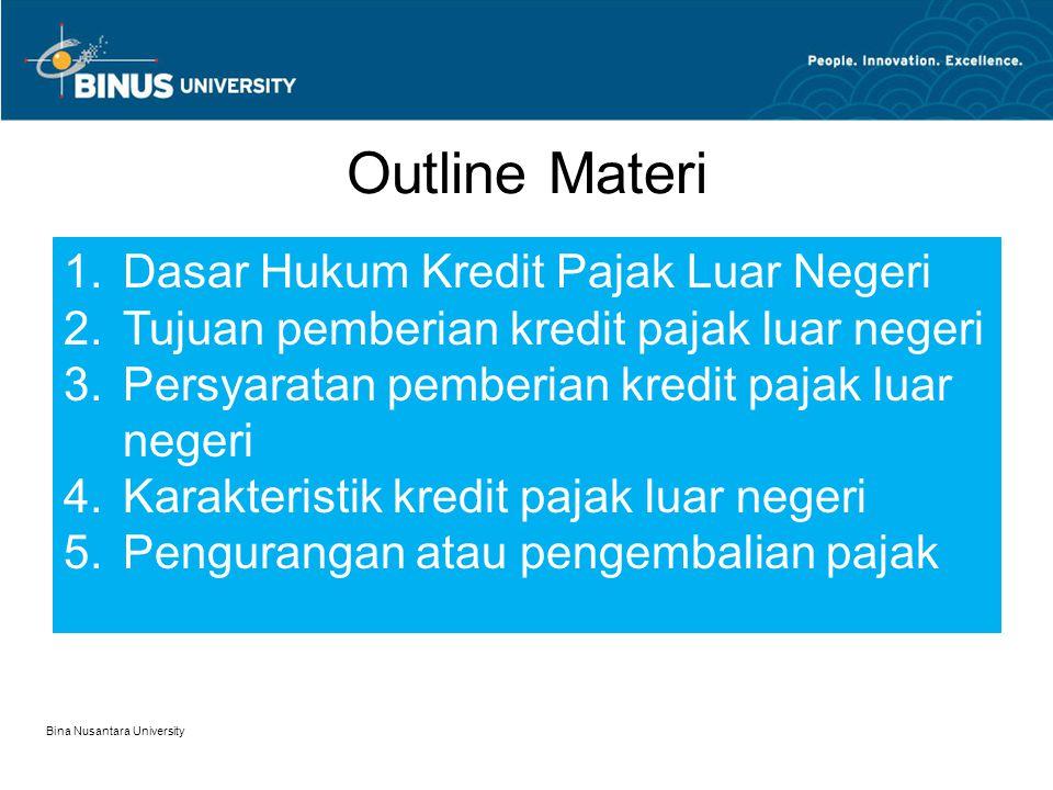 Dasar Hukum Pasal 24 ayat 1 UU Pajak Penghasilan Pajak yang dibayar atau terutang di luar negeri atas penghasilan yang dari luar negeri yang diperoleh WP dalam negeri boleh dikreditkan terhadap pajak yang terutang berdasarkan UU ini dalam tahun pajak yang sama Keputusan Menteri Keuangan Nomor 164/KMK.03/2002 tentang Kredit Pajak Luar Negeri Bina Nusantara University