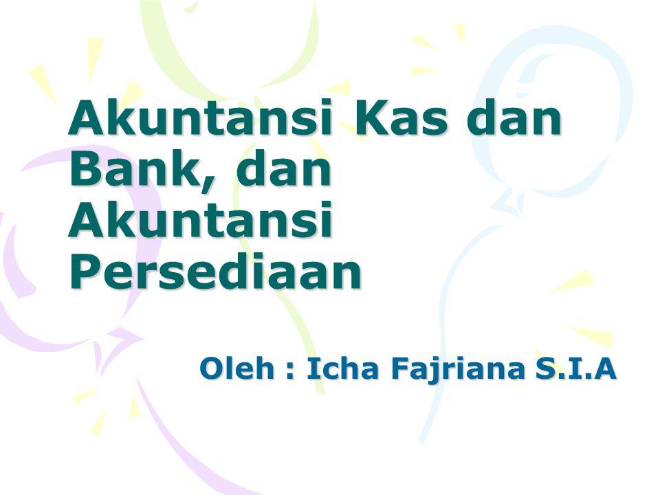 Akuntansi Kas dan Bank, dan Akuntansi Persediaan Oleh : Icha Fajriana S.I.A