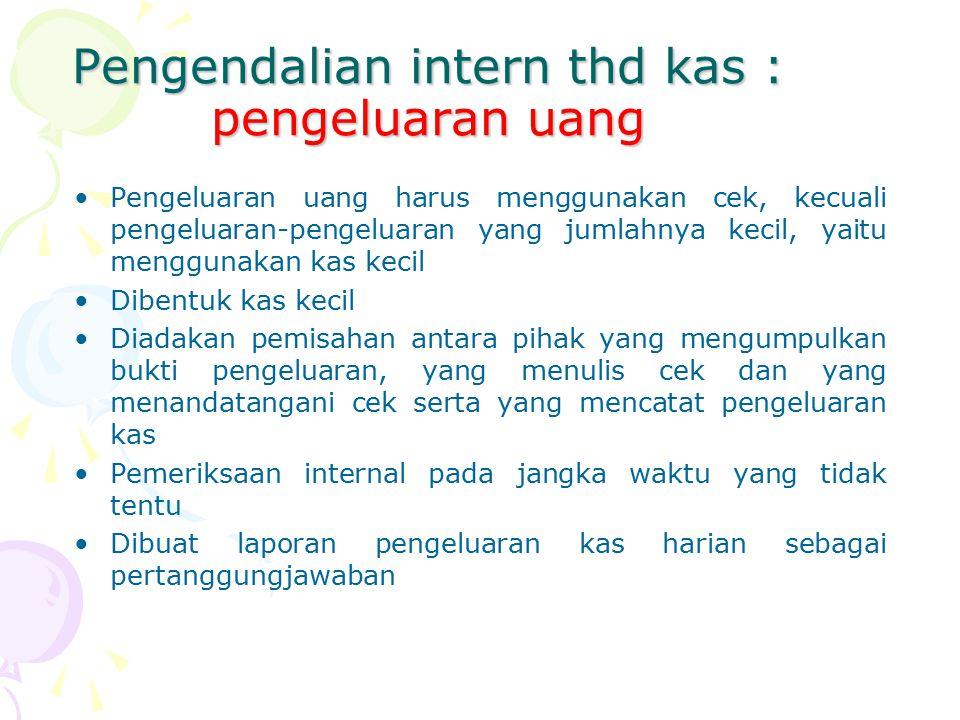 Pengendalian intern thd kas : pengeluaran uang Pengeluaran uang harus menggunakan cek, kecuali pengeluaran-pengeluaran yang jumlahnya kecil, yaitu men