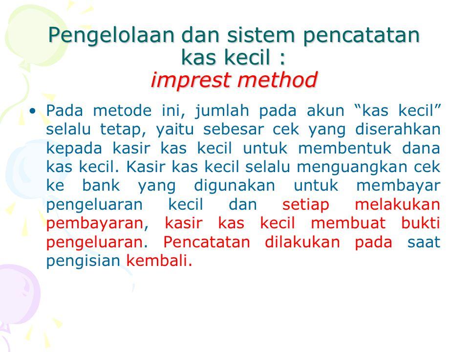 """Pengelolaan dan sistem pencatatan kas kecil : imprest method Pada metode ini, jumlah pada akun """"kas kecil"""" selalu tetap, yaitu sebesar cek yang disera"""