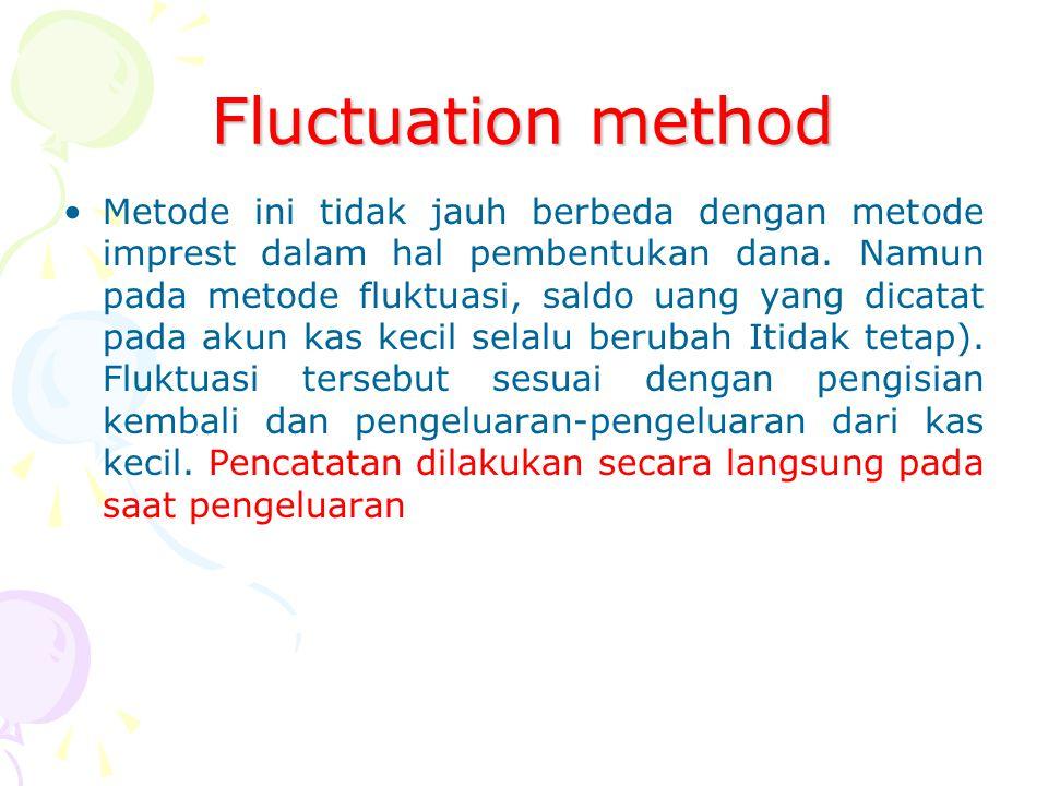 Fluctuation method Metode ini tidak jauh berbeda dengan metode imprest dalam hal pembentukan dana. Namun pada metode fluktuasi, saldo uang yang dicata