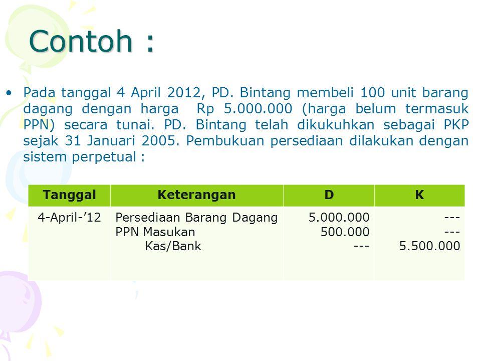 Contoh : Pada tanggal 4 April 2012, PD. Bintang membeli 100 unit barang dagang dengan harga Rp 5.000.000 (harga belum termasuk PPN) secara tunai. PD.