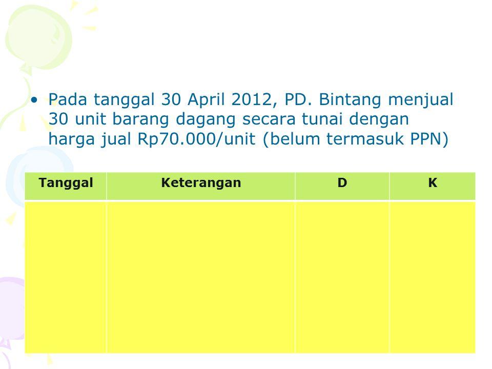 Pada tanggal 30 April 2012, PD. Bintang menjual 30 unit barang dagang secara tunai dengan harga jual Rp70.000/unit (belum termasuk PPN) TanggalKeteran