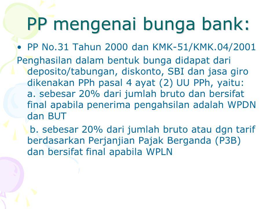 PP mengenai bunga bank: PP No.31 Tahun 2000 dan KMK-51/KMK.04/2001 Penghasilan dalam bentuk bunga didapat dari deposito/tabungan, diskonto, SBI dan ja