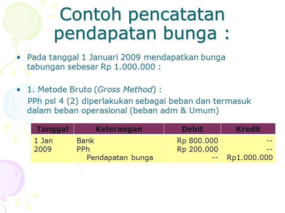 Contoh pencatatan pendapatan bunga : Pada tanggal 1 Januari 2009 mendapatkan bunga tabungan sebesar Rp 1.000.000 : 1. Metode Bruto (Gross Method) : PP