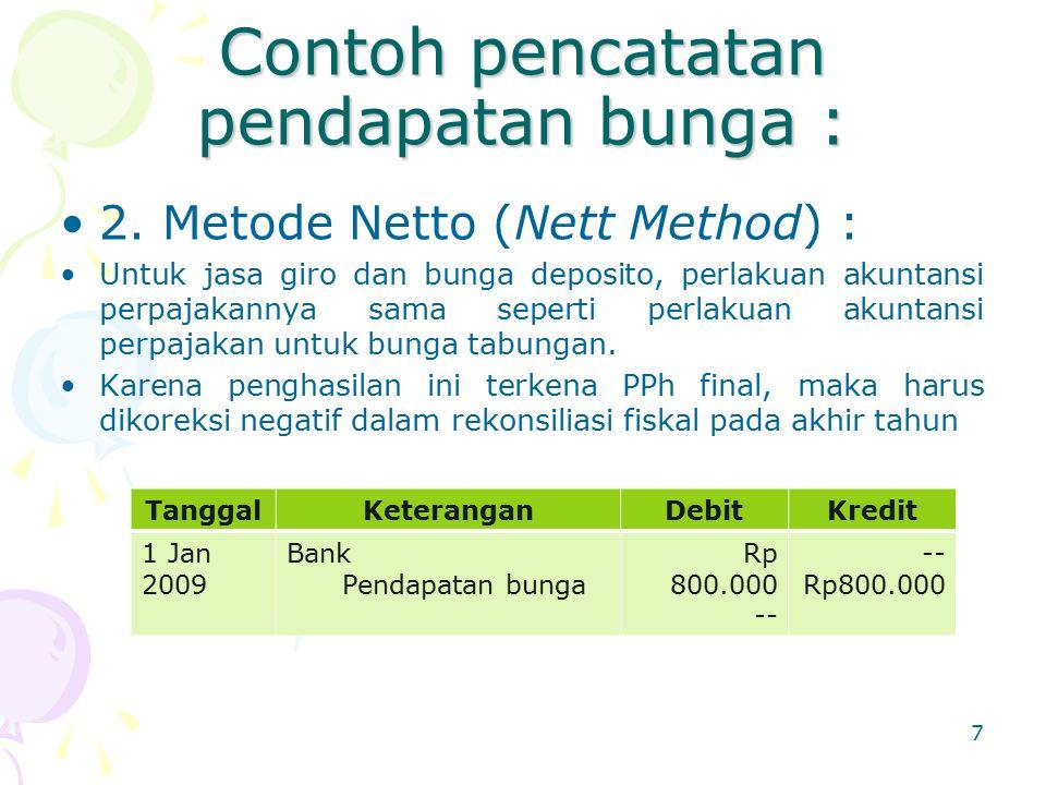 Contoh pencatatan pendapatan bunga : 2. Metode Netto (Nett Method) : Untuk jasa giro dan bunga deposito, perlakuan akuntansi perpajakannya sama sepert