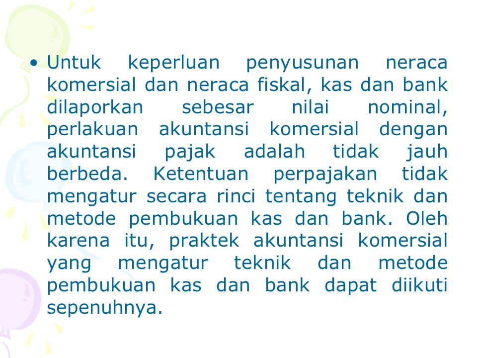 Untuk keperluan penyusunan neraca komersial dan neraca fiskal, kas dan bank dilaporkan sebesar nilai nominal, perlakuan akuntansi komersial dengan aku