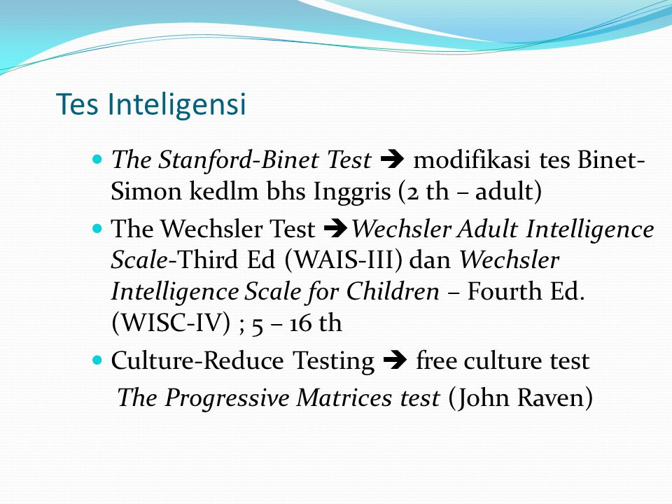Tes Inteligensi The Stanford-Binet Test  modifikasi tes Binet- Simon kedlm bhs Inggris (2 th – adult) The Wechsler Test  Wechsler Adult Intelligence