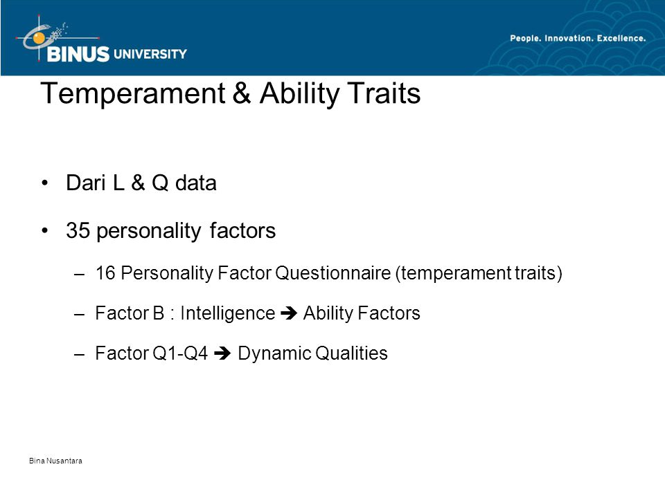 Bina Nusantara Dari L & Q data 35 personality factors –16 Personality Factor Questionnaire (temperament traits) –Factor B : Intelligence  Ability Factors –Factor Q1-Q4  Dynamic Qualities Temperament & Ability Traits