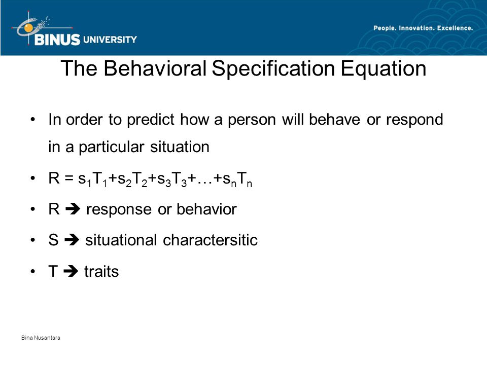 Bina Nusantara The Behavioral Specification Equation In order to predict how a person will behave or respond in a particular situation R = s 1 T 1 +s