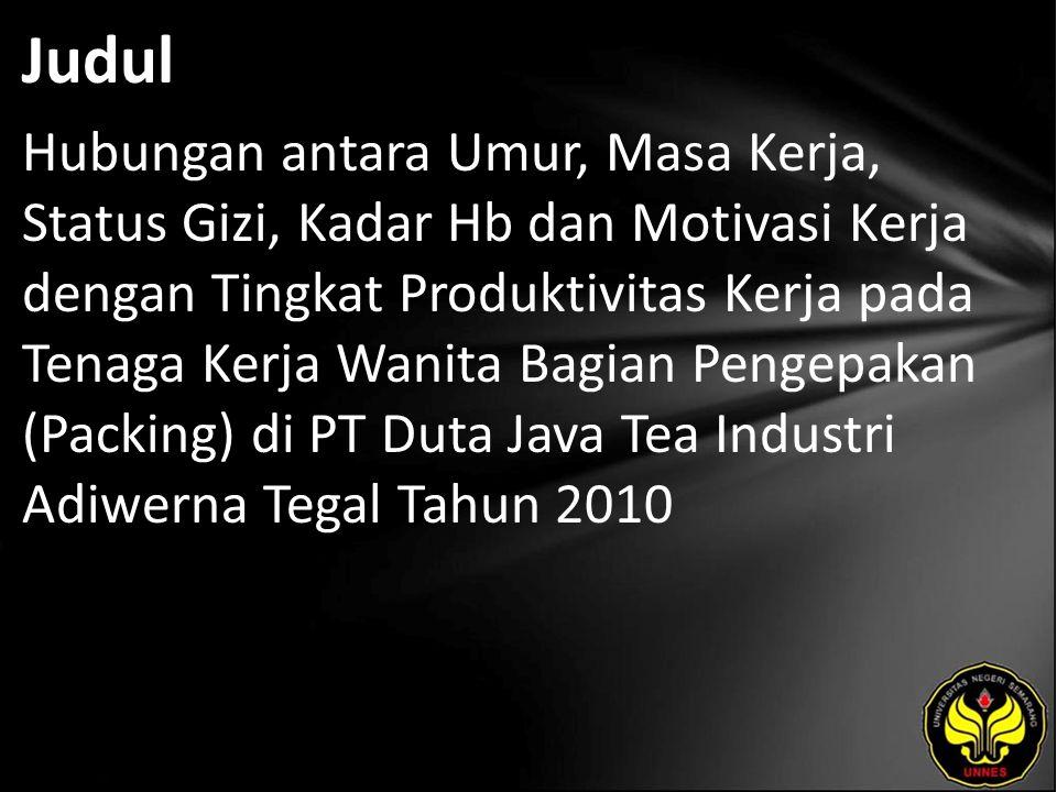 Judul Hubungan antara Umur, Masa Kerja, Status Gizi, Kadar Hb dan Motivasi Kerja dengan Tingkat Produktivitas Kerja pada Tenaga Kerja Wanita Bagian Pengepakan (Packing) di PT Duta Java Tea Industri Adiwerna Tegal Tahun 2010