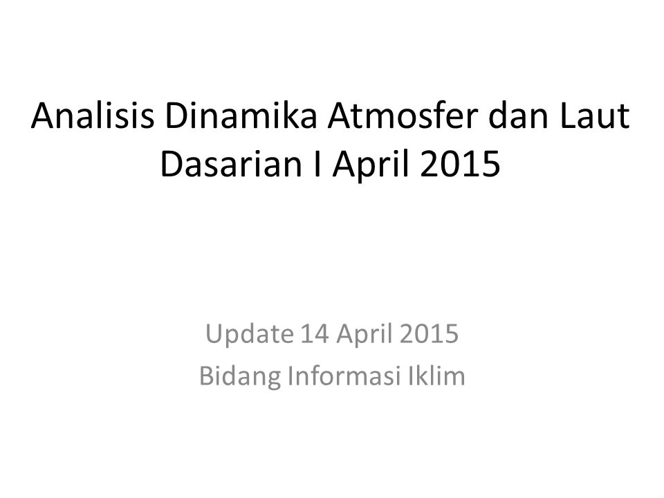 OUTLINE Kondisi Umum Analisis Dinamika Atmosfer dan Laut Dasarian I April 2015 Prakiraan Dinamika Atmosfer dan Laut April s.d.