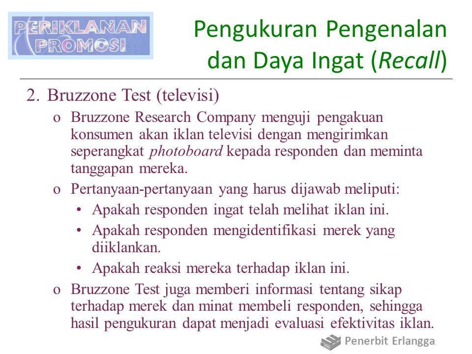 Pengukuran Pengenalan dan Daya Ingat (Recall) 2.Bruzzone Test (televisi) oBruzzone Research Company menguji pengakuan konsumen akan iklan televisi dengan mengirimkan seperangkat photoboard kepada responden dan meminta tanggapan mereka.