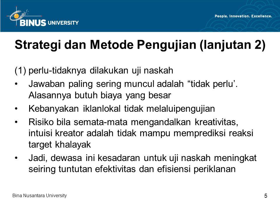 Strategi dan Metode Pengujian (lanjutan 3) (2) Hal-hal apa saja yang akan diuji dan kapan pengujian itu dilakukan Proses pretest  Bisa dilakukan di awal proses kreatif  Di akhir proses kreatif (biasanya di tahap lay out)  Di akhir proses produksi Proses Postetst  Setelah iklan diluncurkan (2) Biasanya pretest berangkat dari pendekatan kualitatif (3) Biasanya post test berangkat dari pendekatan kuantitatif Bina Nusantara University 6