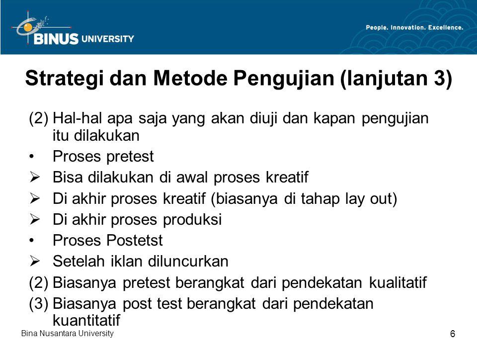 Strategi dan Metode Pengujian (lanjutan 4) (3) Kriteria-kriteria apa saja yang digunakan untuk menguji Tidak semua variabel akan diuji Pengukuran variabel-variabel khusus Akurasi dan validitas pengukuran Tentu mempertimbangkan dua aspek sebelumnya, terutama aspek apa dan kapan pengujian dilakukan Bina Nusantara University 7