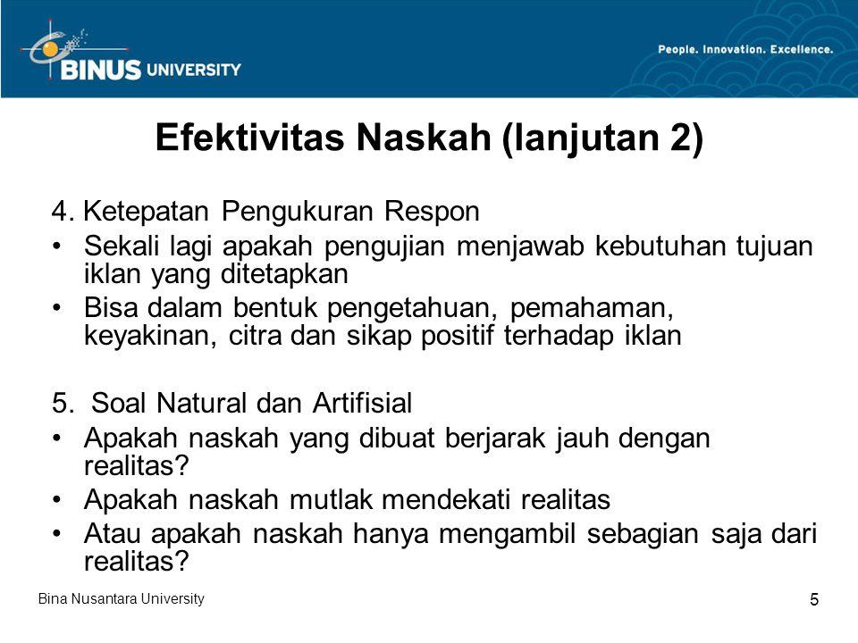 Efektivitas Naskah (lanjutan 3) Iklan yang efektif dan realibel ditentukan oleh 1.Sensitivitas (sensitivity); bisa membedakan iklan produk tertentu dengan iklan-iklan produk lain tetapi masih dalam satu grup perusahaan 2.Indepedensi pengukuran (independence of measures); korelasi satu pengujian dengan pengujian yang sama tetapi pada waktu, lokasi dan karakteristik sampel yang berbeda 3.Kelengkapan (comprhensiveness) 4.Hubungan dengan test-test yang lain (relationship to other test) 5.Akseptibilitas (acceptibility) Bina Nusantara University 6