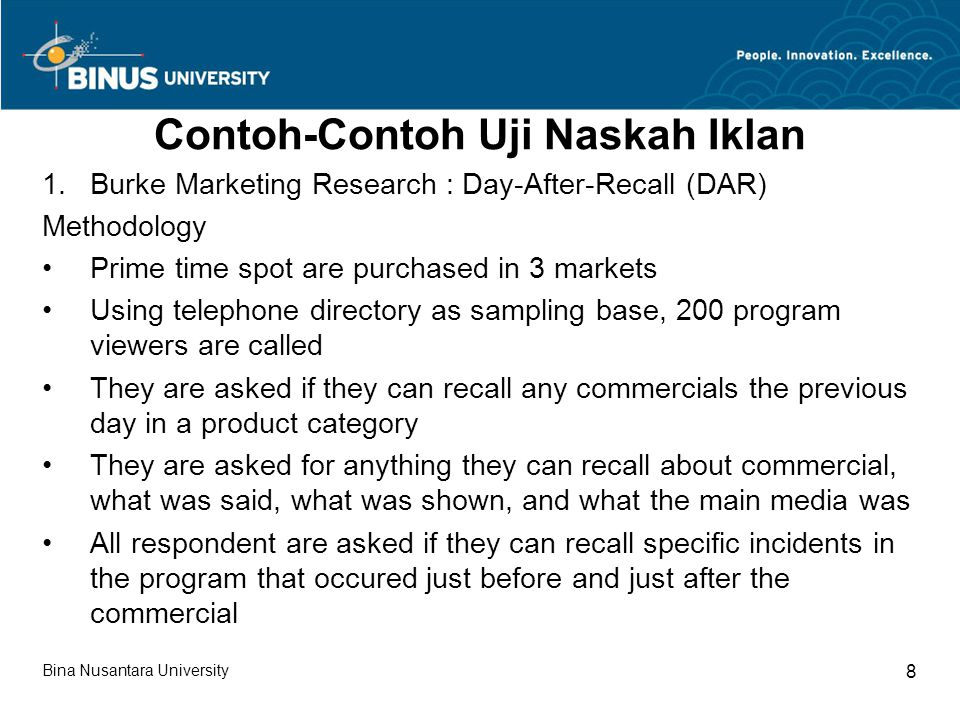 Contoh-Contoh Uji Naskah Iklan 1.Burke Marketing Research : Day-After-Recall (DAR) Methodology Prime time spot are purchased in 3 markets Using telephone directory as sampling base, 200 program viewers are called They are asked if they can recall any commercials the previous day in a product category They are asked for anything they can recall about commercial, what was said, what was shown, and what the main media was All respondent are asked if they can recall specific incidents in the program that occured just before and just after the commercial Bina Nusantara University 8