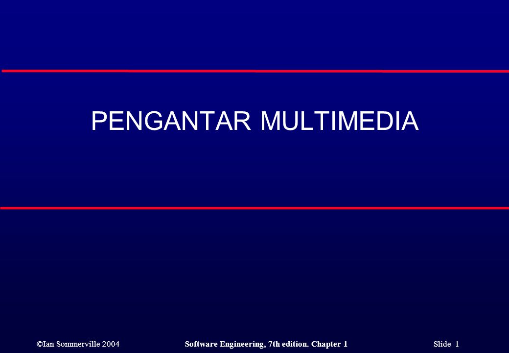 ©Ian Sommerville 2004Software Engineering, 7th edition. Chapter 1 Slide 1 PENGANTAR MULTIMEDIA