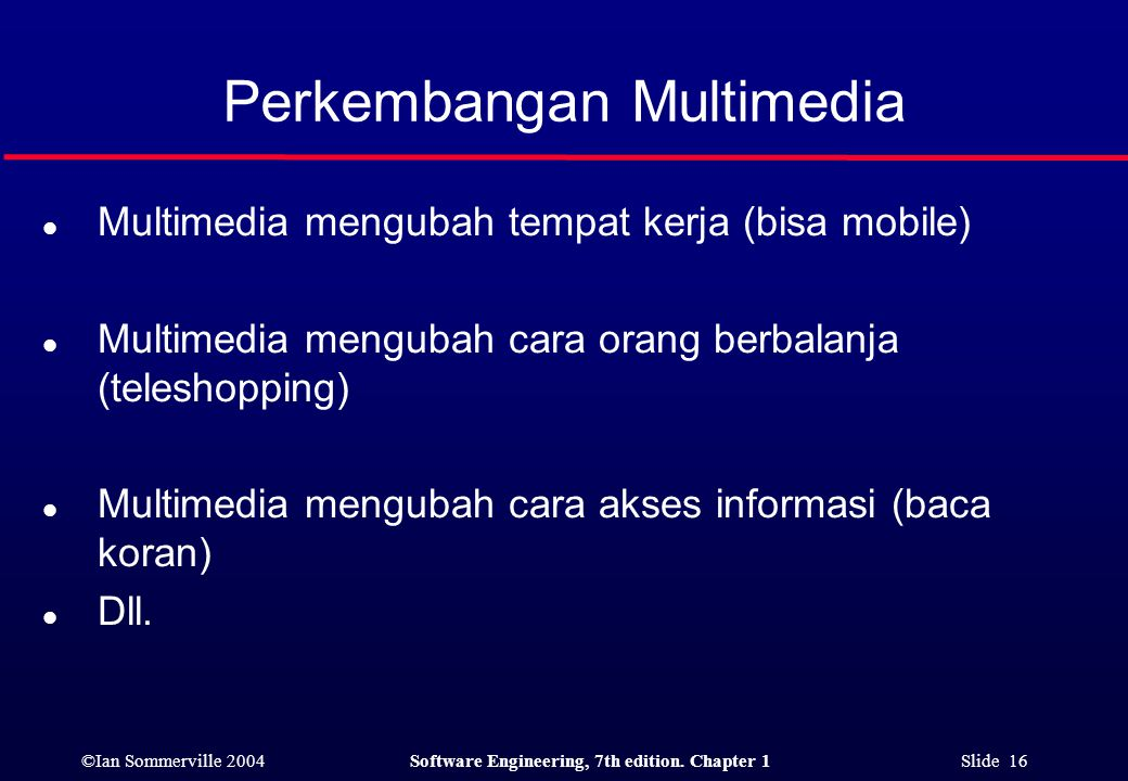 ©Ian Sommerville 2004Software Engineering, 7th edition. Chapter 1 Slide 16 Perkembangan Multimedia l Multimedia mengubah tempat kerja (bisa mobile) l