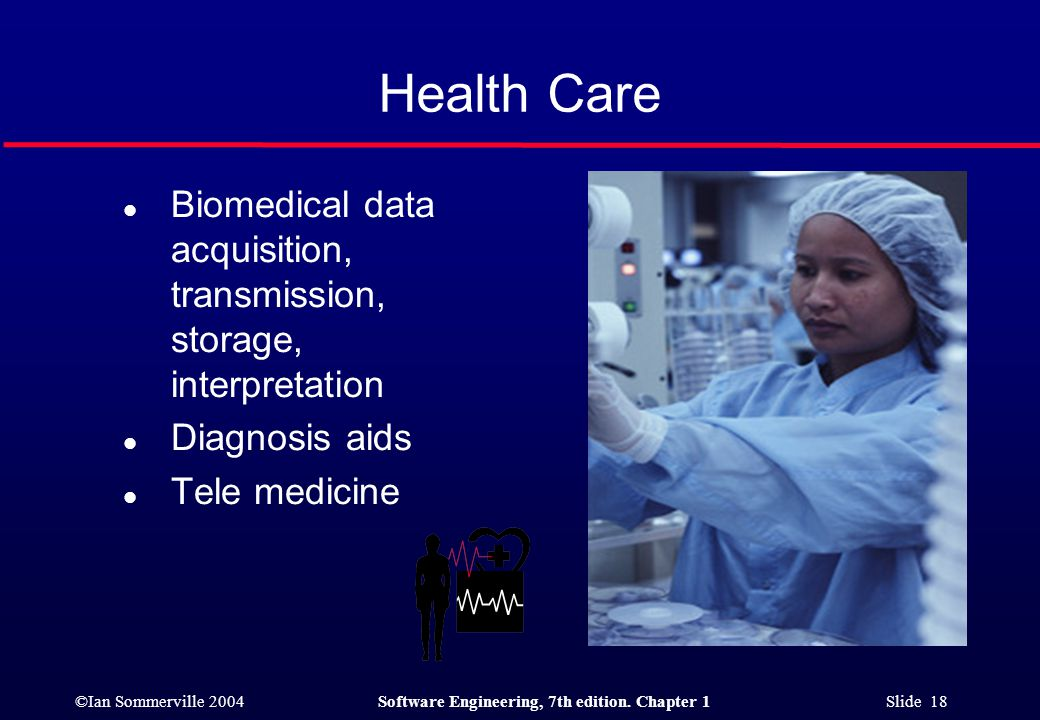 ©Ian Sommerville 2004Software Engineering, 7th edition. Chapter 1 Slide 18 Health Care l Biomedical data acquisition, transmission, storage, interpret