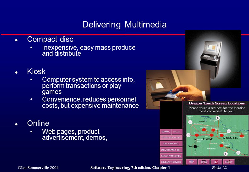 ©Ian Sommerville 2004Software Engineering, 7th edition. Chapter 1 Slide 22 22 Delivering Multimedia l Compact disc Inexpensive, easy mass produce and