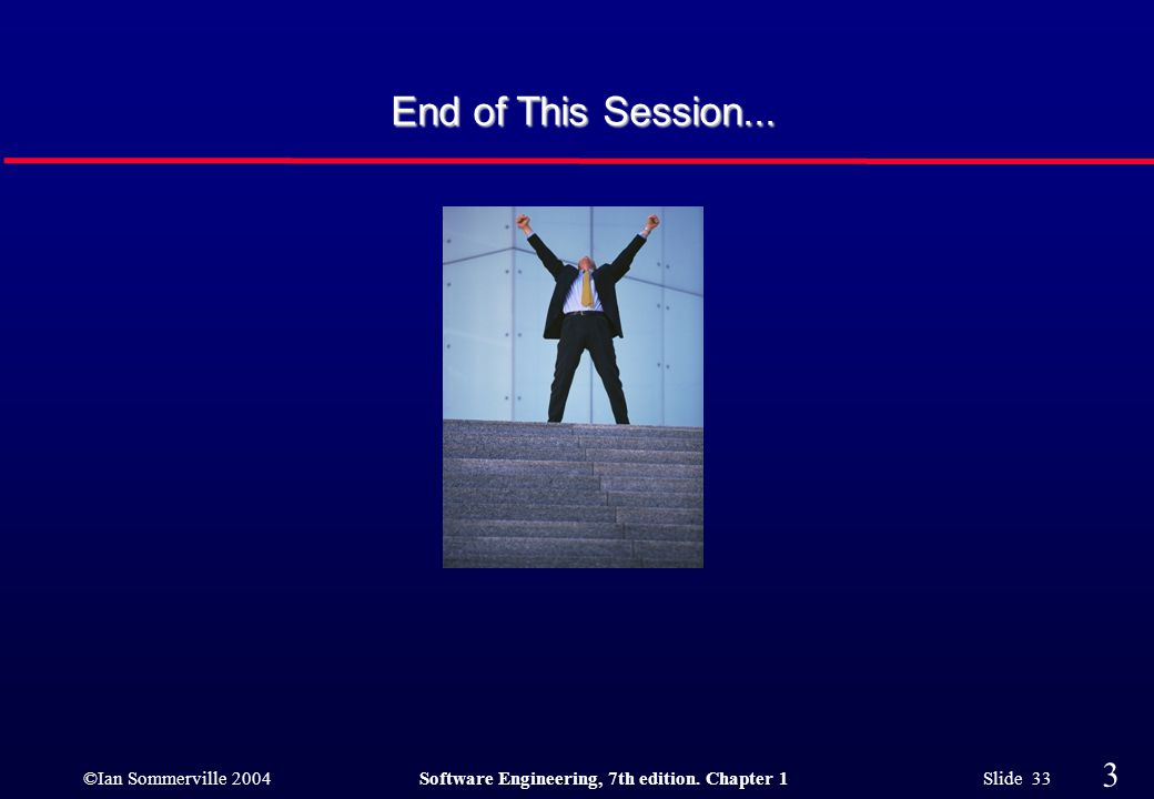 ©Ian Sommerville 2004Software Engineering, 7th edition. Chapter 1 Slide 33 33 End of This Session...