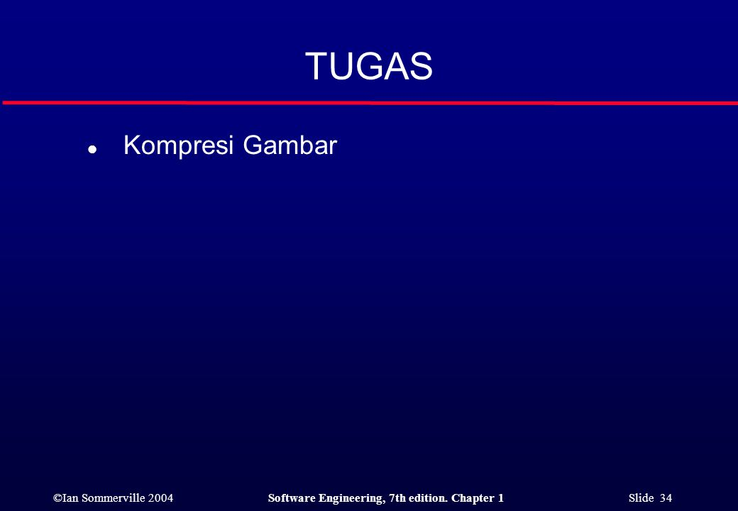 ©Ian Sommerville 2004Software Engineering, 7th edition. Chapter 1 Slide 34 TUGAS l Kompresi Gambar