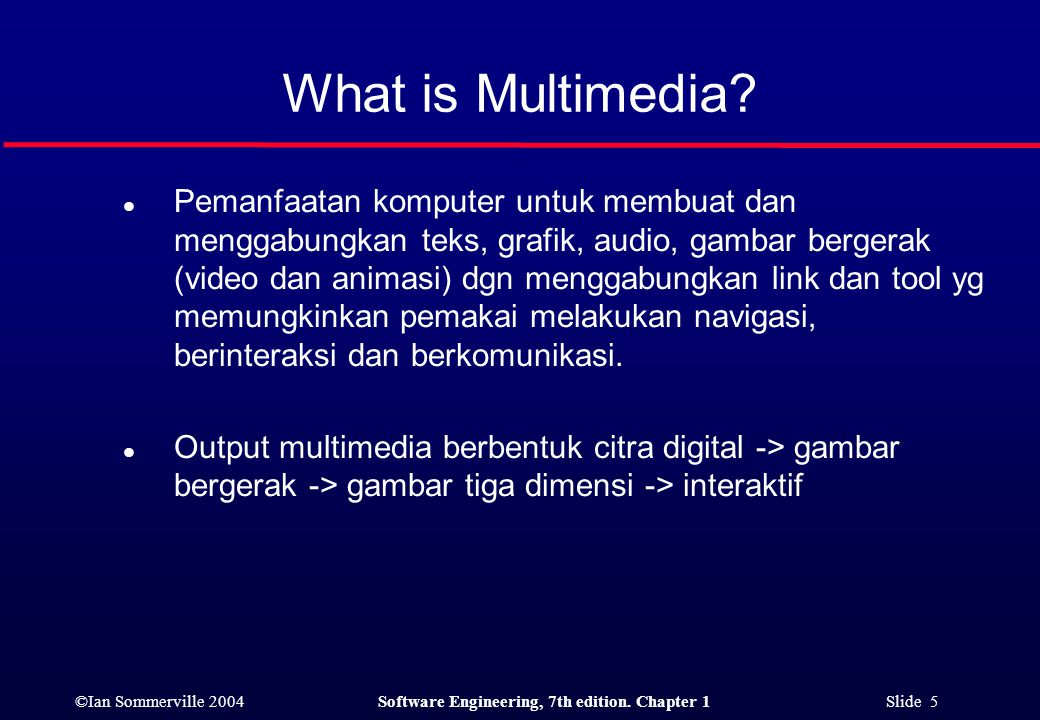 ©Ian Sommerville 2004Software Engineering, 7th edition. Chapter 1 Slide 5 What is Multimedia? l Pemanfaatan komputer untuk membuat dan menggabungkan t