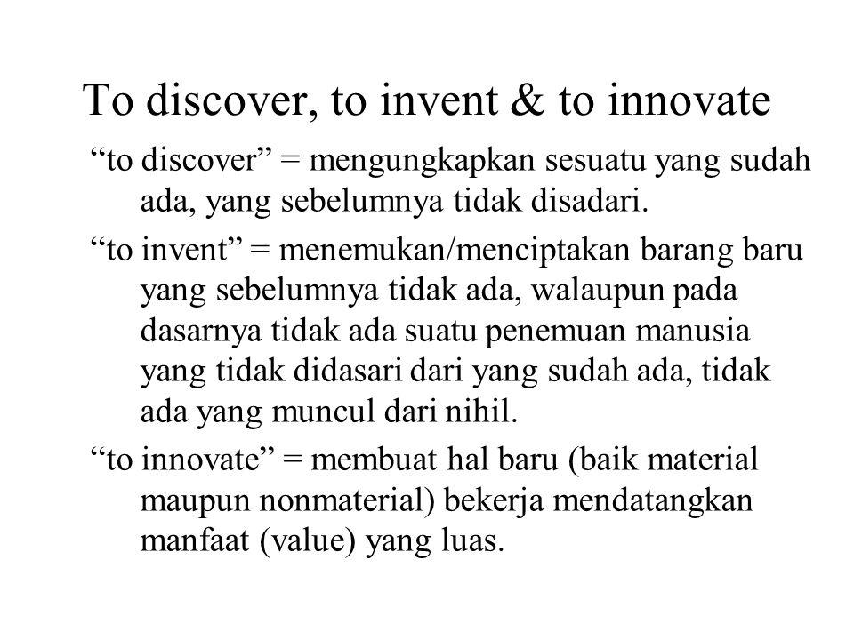 """To discover, to invent & to innovate """"to discover"""" = mengungkapkan sesuatu yang sudah ada, yang sebelumnya tidak disadari. """"to invent"""" = menemukan/men"""