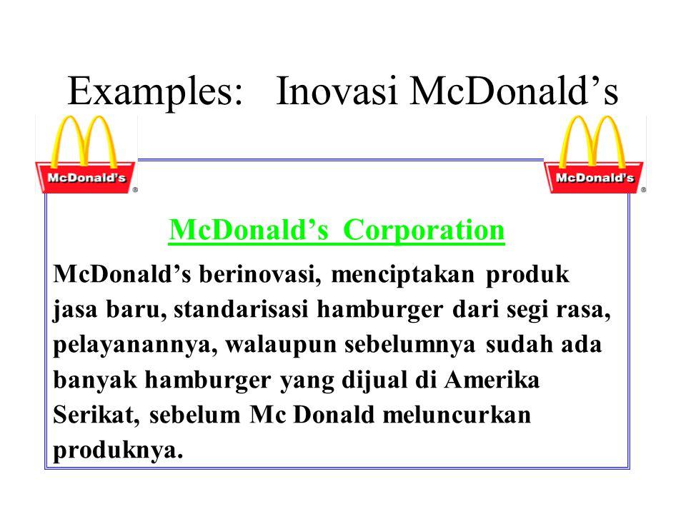Examples: Inovasi McDonald's McDonald's Corporation McDonald's berinovasi, menciptakan produk jasa baru, standarisasi hamburger dari segi rasa, pelaya