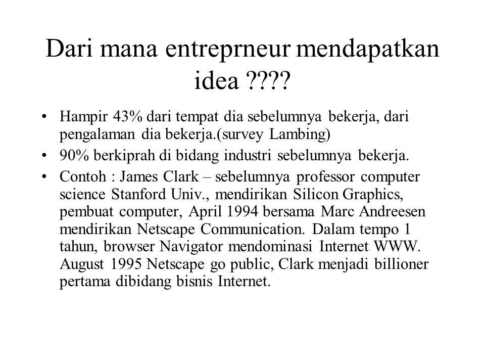Dari mana entreprneur mendapatkan idea ???? Hampir 43% dari tempat dia sebelumnya bekerja, dari pengalaman dia bekerja.(survey Lambing) 90% berkiprah