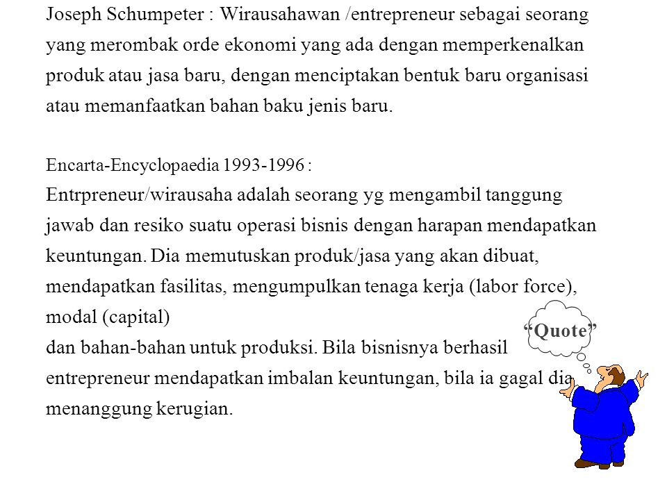 Joseph Schumpeter : Wirausahawan /entrepreneur sebagai seorang yang merombak orde ekonomi yang ada dengan memperkenalkan produk atau jasa baru, dengan