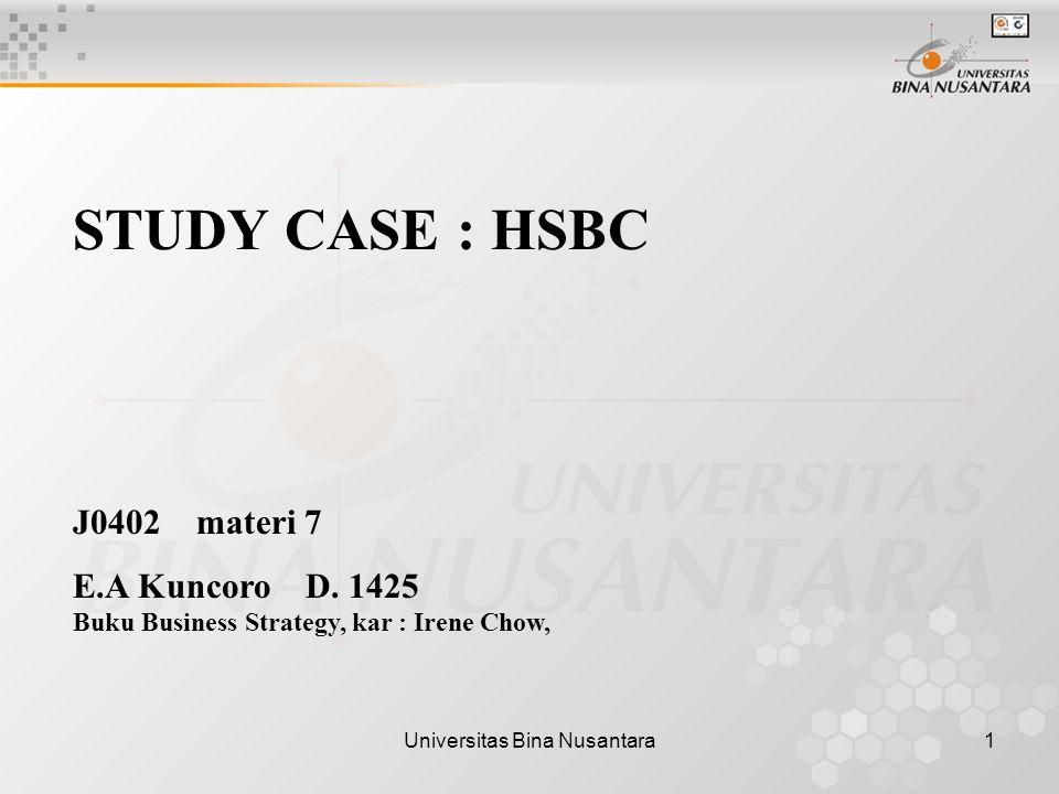 Universitas Bina Nusantara1 STUDY CASE : HSBC J0402 materi 7 E.A Kuncoro D. 1425 Buku Business Strategy, kar : Irene Chow,