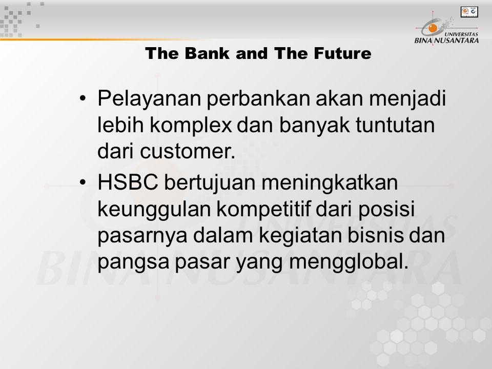 The Bank and The Future Pelayanan perbankan akan menjadi lebih komplex dan banyak tuntutan dari customer. HSBC bertujuan meningkatkan keunggulan kompe