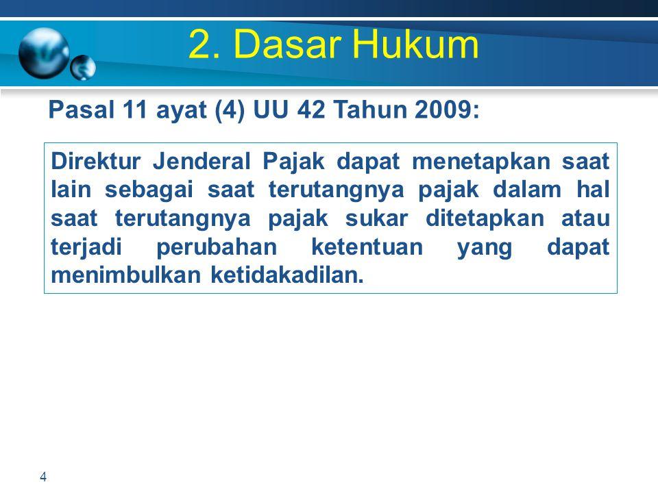 2. Dasar Hukum Pasal 11 ayat (4) UU 42 Tahun 2009: 4 Direktur Jenderal Pajak dapat menetapkan saat lain sebagai saat terutangnya pajak dalam hal saat
