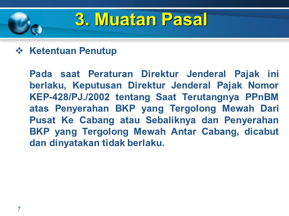 3. Muatan Pasal 7  Ketentuan Penutup Pada saat Peraturan Direktur Jenderal Pajak ini berlaku, Keputusan Direktur Jenderal Pajak Nomor KEP-428/PJ./200