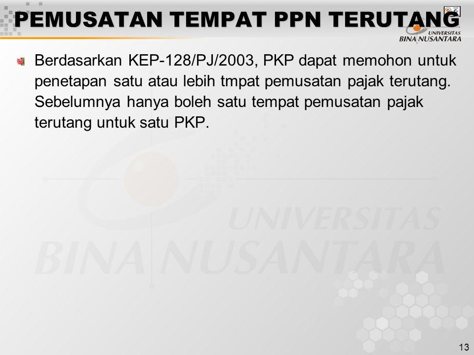 13 PEMUSATAN TEMPAT PPN TERUTANG Berdasarkan KEP-128/PJ/2003, PKP dapat memohon untuk penetapan satu atau lebih tmpat pemusatan pajak terutang.