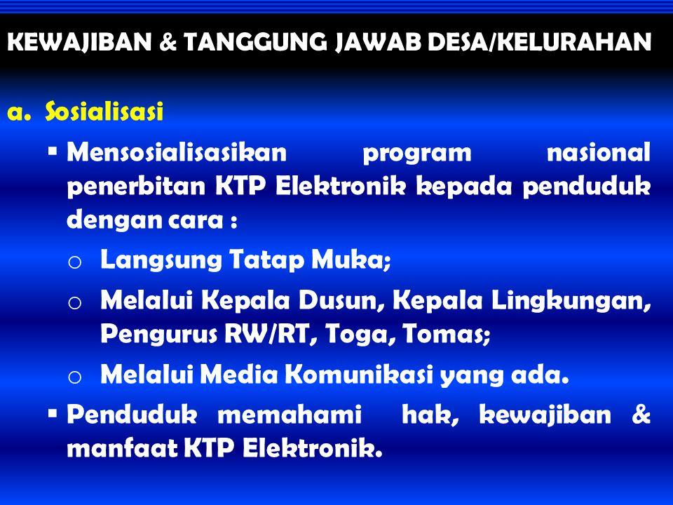 KEWAJIBAN & TANGGUNG JAWAB DESA/KELURAHAN a.Sosialisasi  Mensosialisasikan program nasional penerbitan KTP Elektronik kepada penduduk dengan cara : o