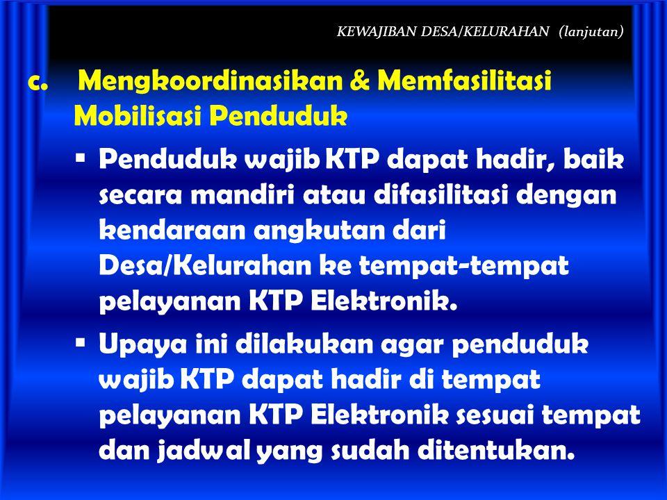 KEWAJIBAN DESA/KELURAHAN (lanjutan) c. Mengkoordinasikan & Memfasilitasi Mobilisasi Penduduk  Penduduk wajib KTP dapat hadir, baik secara mandiri ata