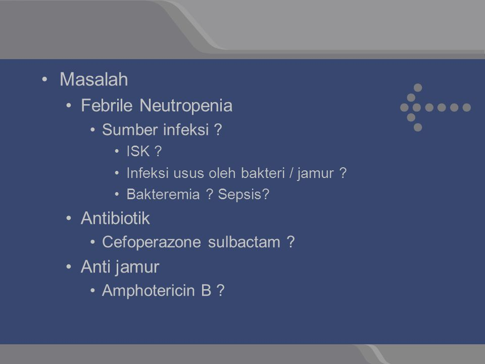 Masalah Febrile Neutropenia Sumber infeksi ? ISK ? Infeksi usus oleh bakteri / jamur ? Bakteremia ? Sepsis? Antibiotik Cefoperazone sulbactam ? Anti j