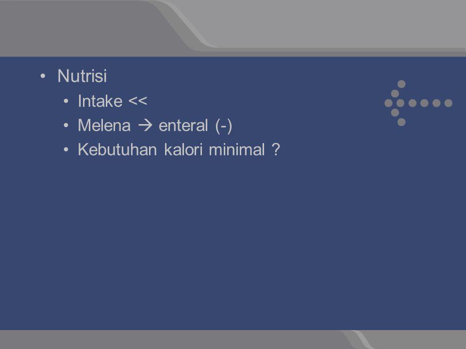 Nutrisi Intake << Melena  enteral (-) Kebutuhan kalori minimal ?