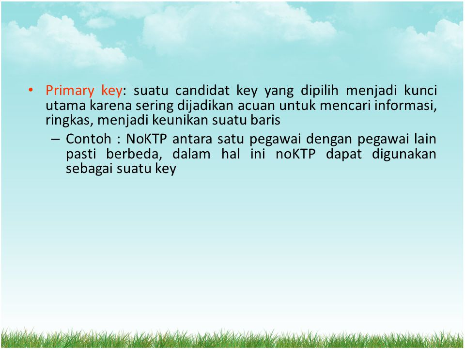 Primary key: suatu candidat key yang dipilih menjadi kunci utama karena sering dijadikan acuan untuk mencari informasi, ringkas, menjadi keunikan suat